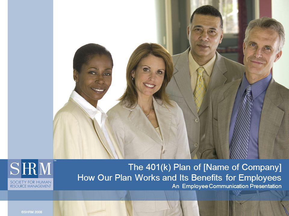 The 401(k) Plan of [Name of Company] How Our Plan Works and Its Benefits for Employees An Employee Communication Presentation